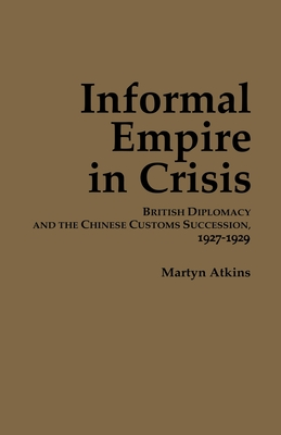 Image for Informal Empire in Crisis: British Diplomacy and the Chinese Customs Succession, 1927�1929 (Cornell East Asia Series)