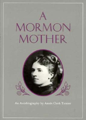 Mormon Mother: An Autobiography by Annie Clark Tanner, ANNIE C. TANNER