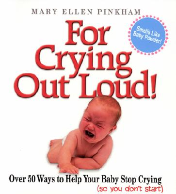 For Crying Out Loud!: Over 50 Ways to Help Your Baby Stop Crying (so you don't start), Mary Ellen Pinkham