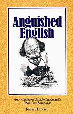 Anguished English: An Anthology of Accidental Assaults upon Our Language, Lederer, Richard