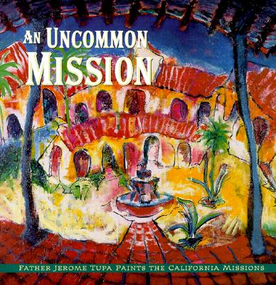 Image for An Uncommon Mission: Father Jerome Tupa Paints The California Missions