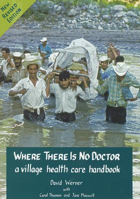Where There Is No Doctor: A Village Health Care Handbook, Jane Maxwell, Carol Thuman, David Werner, Carol Thuman, Jane Maxwell