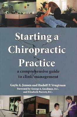 Starting a Chiropractic Practice: A Comprehensive Guide to Clinic Management, Gayle A. Jensen; Rudolf P. Vrugtman; Elizabeth Parrott