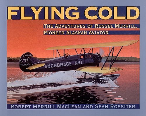 Flying Cold: The Adventures of Russell Merrill, Pioneer Alaskan Aviator