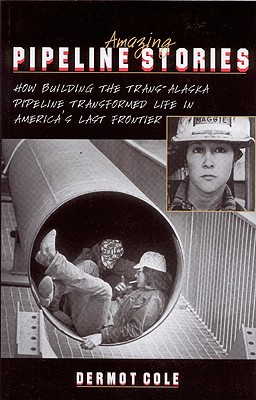 Image for Amazing Pipeline Stories: How Building the Trans-Alaska Pipeline Transformed Life in America's Last Frontier