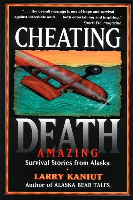 Cheating Death: Amazing Survival Stories from Alaska, Kaniut, Larry