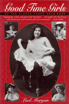 Good Time Girls of the Alaska-Yukon Gold Rush: A Secret History of the Far North, Morgan, Lael