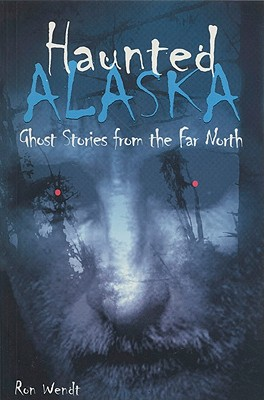 Haunted Alaska: Ghost Stories from the Far North, Wendt, Ron