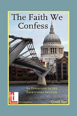 The Faith We Confess: An Exposition of the Thirty-Nine Articles, Gerald L. Bray