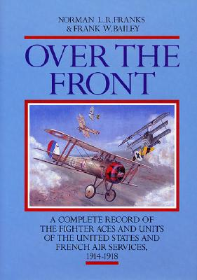 OVER THE FRONT: The Complete Record of the Fighter Aces and Units of the United States and French Air Services, 1914-1918, Franks, Norman L. R.; Bailey, Frank W.