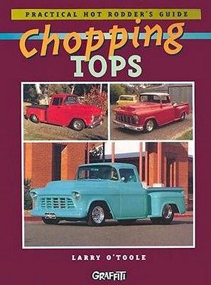 Chopping Tops: Practical Hot Rodder's Guide, O'Toole, Larry