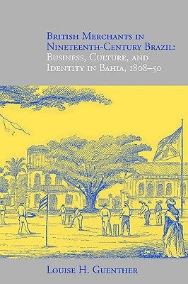 British Merchants in Nineteenth-Century Brazil: Business, Culture, and Identity, 1808-50, Guenther, Louise H.