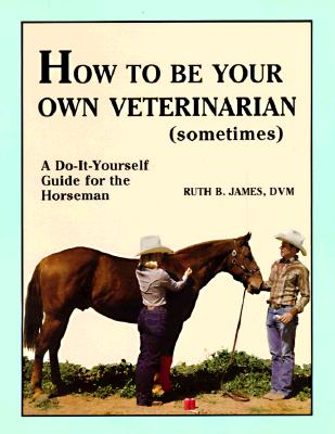 How to Be Your Own Veterinarian (Sometimes): A Do-It-Yourself Guide for the Horseman, James, Ruth B.
