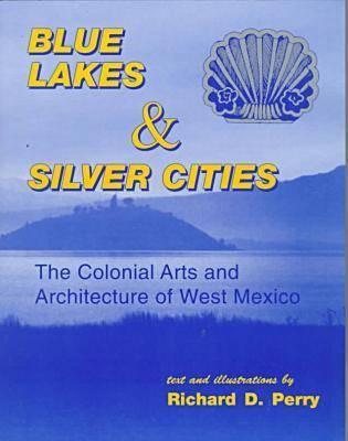 Blue Lakes & Silver Cities; The Colonial Arts and Architecture of West Mexico, Perry, Richard D.