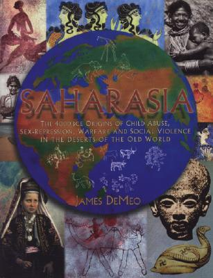 Image for SAHARASIA  The 4000 BCE Origins of Child Abuse, Sex-Repression, Warfare and Social Violence, In the Deserts of the Old World