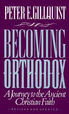 Becoming Orthodox : A Journey to the Ancient Christian Faith, PETER E. GILLQUIST