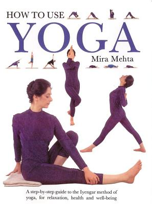 Image for How to Use Yoga: A Step-by-Step Guide to the Iyengar Method of Yoga, for Relaxation, Health and Well-Being