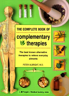 The Complete Book of Complementary Therapies: The Best Known Alternative Therapies to Relieve Everyday Ailments (And Other Lies My Doctor Tells Me), Albright, Peter