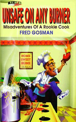 Image for Unsafe on Any Burner: Misadventures of a Rookie Cook