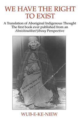 We Have the Right to Exist: A Translation of Aboriginal Indigenous Thought : The First Book Ever Published from an Ahnishinahbaeo Jibway Perspective, Wub-E-Ke-Niew