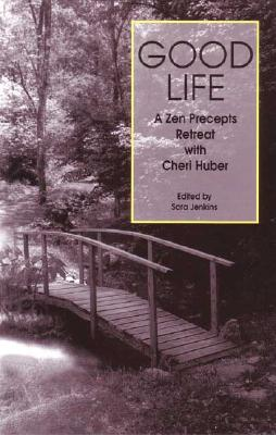 Good Life: A Zen Precepts Retreat with Cheri Huber, Cheri Huber, Sara Jenkins