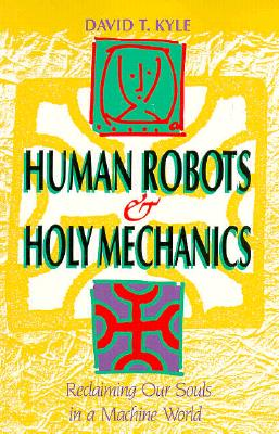 Image for Human Robots and Holy Mechanics: Reclaiming Our Souls in a Machine World