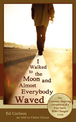 Image for I Walked to the Moon and Almost Everybody Waved: The Curiously Inspiring Adventures of a Free Spirit Who Changed Lives