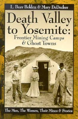 Death Valley to Yosemite: Frontier Mining Camps & Ghost Towns--The Men, The Women, Their Mines and Stories, Belden, L. Burr; DeDecker, Mary; Varied