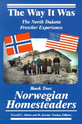 The Way It Was: The North Dakota Frontier Experience -  Book Two: Norwegian Homesteaders, Tweton, J.; Albers, Everett; Albers, Everett C. [Editor]; Tweton, D. Jerome [Editor];