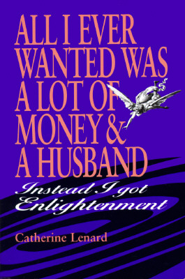 Image for All I Ever Wanted Was a Lot of Money and a Husband: Instead I Got Enlightenment