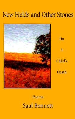 New Fields and Other Stones: On a Child's Death, Bennett, Saul