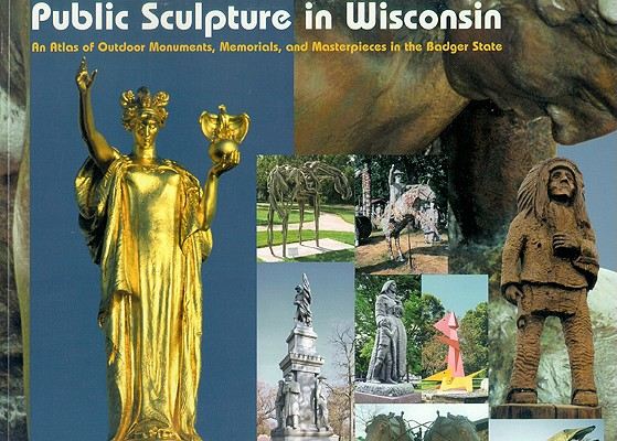 Image for Public Sculpture in Wisconsin: An Atlas of Outdoor Monuments, Memorials, and Masterpieces in the Badger State