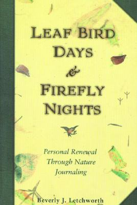 Leaf Bird Days & Firefly Nights: Personal Renewal Through Nature Journaling, Letchworth, Beverly J.
