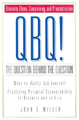 QBQ! The Question Behind the Question: Practicing Personal Accountability in business and in Life, Miller, John G.