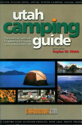 Utah Camping Guide : The essential handbook for planning and enjoying your next outdoors trip, Gaylen W. Webb