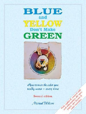Image for Blue and Yellow Don't Make Green: How to Mix the Color You Really Want- Every Time