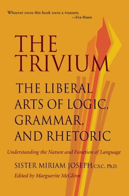The Trivium : The Liberal Arts of Logic, Grammar, and Rhetoric, MIRIAM JOSEPH, MARGUERITE MCGLINN