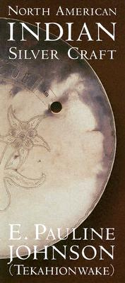 North American Indian Silver Craft, JOHNSON, E. Pauline (Tekahionwake)