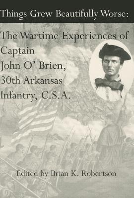 Image for Things Grew Beautifully Worse: The Wartime Experiences of Captain John O'Brien, 30th Arkansas Infantry, C.S.A.