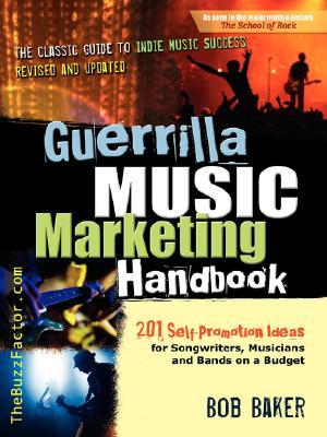 Guerrilla Music Marketing Handbook: 201 Self-Promotion Ideas for Songwriters, Musicians and Bands on a Budget, Baker, Bob