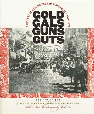 Gold, Gals, Guns, Guts: A History of Deadwood, Lead, and Spearfish, 1874-1976, Bob Lee [Editor]