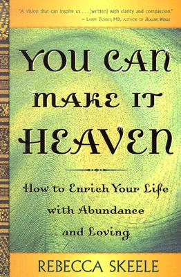 You Can Make It Heaven : How to Enrich Your Life with Abundance and Loving, Skeele, Rebecca Emma