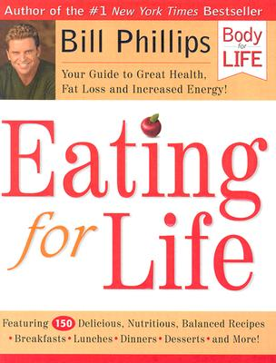Eating for Life: Your Guide to Great Health, Fat Loss and Increased Energy! (Body for Life), BILL PHILLIPS