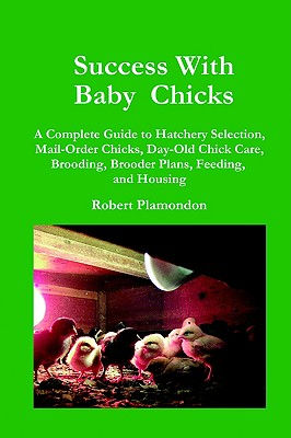 Image for Success With Baby Chicks: A Complete Guide to Hatchery Selection, Mail-Order Chicks, Day-Old Chick Care, Brooding, Brooder Plans, Feeding, and Housing