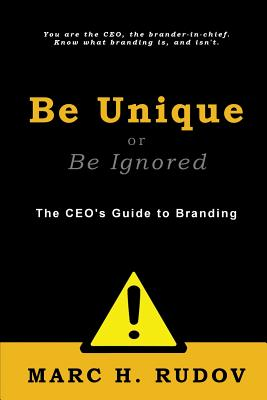 Be Unique or Be Ignored: The CEO's Guide to Branding, Rudov, Marc H.