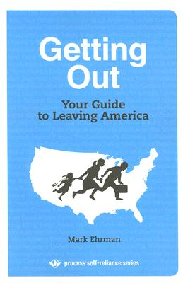 Getting Out: Your Guide to Leaving America (Process Self-reliance Series), Ehrman, Mark