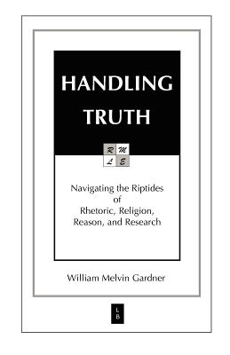 Image for HANDLING TRUTH: Navigating the Riptides of Rhetoric, Religion, Reason, and Research