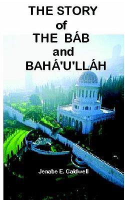 The Story of the Bab & Baha'u'llah, Caldwell, Jenabe E.