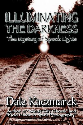 Illuminating the Darkness: The Mystery of Spooklights, Kaczmarek, Dale D.