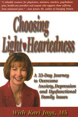 Choosing Light-Heartedness, A 33 Day Journey to Overcome Anxiety, Depression and Dysfunctional Family Issues, Kari Joys